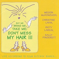 Buy me, Bring me, Take me, Don't Mess My Hair : Life According to the Four Bitchin' Babes