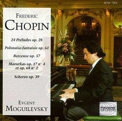 Chopin: 24 Preludes, Op. 28 / Polonaise-Fantisie, Op. 61, et al. / Moguilevsky
