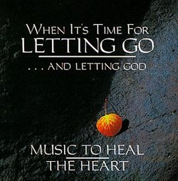 When It's Time For Letting Go...And Letting God: Music To Heal The Heart