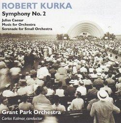 Robert Kurka: Symphony No. 2; Julius Caesar; Music for Orchestra; Serenade for Small Orchestra