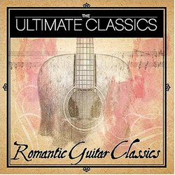 The Ultimate Classics: Romanic Guitar