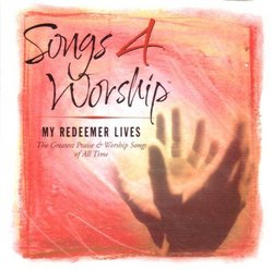 Songs 4 Worship: My Redeemer Lives - The Greatest Praise and Worship Songs of All Time