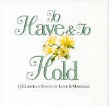 To Have & To Hold : 15 Christian Songs of Love & Marriage