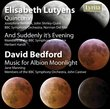 Elisabeth Lutyens: Quincunx; And Suddenly It's Evening; David Bedford: Music for Albion Moonlight
