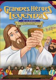 Grandes Heroes y Leyendas de la Biblia: La Ultima Cena, la Crucificacion y la Resurreccion