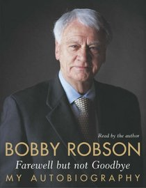 Bobby Robson: Farewell But Not Goodbye - My Autobiography