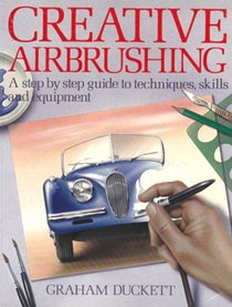 Creative Airbrushing: A Step-By-Step Guide to Techniques, Skills, and Equipment (Collier Books)