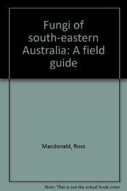 Fungi of south-eastern Australia: A field guide