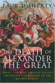 The Death of Alexander the Great: What - or - Who Really Killed the Young Conqueror of the Known World?