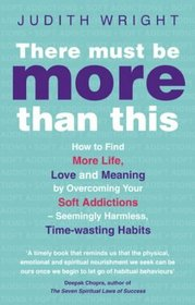 There Must Be More Than This: How to Find More Life, Love and Meaning by Overcoming Your Soft Addictions--Seemingly Harmless, Time-Wasting Habits