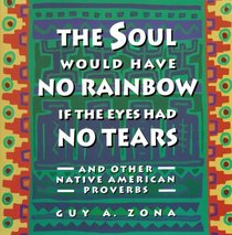 The Soul Would Have No Rainbow if the Eyes Had No Tears and Other Native American Proverbs