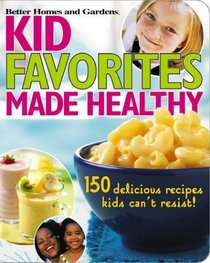 Kid Favorites Made Healthy : 150 Delicious Recipes Kids Can't Resist