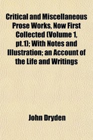 Critical and Miscellaneous Prose Works, Now First Collected (Volume 1, pt.1); With Notes and Illustration; an Account of the Life and Writings