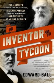 The Inventor and the Tycoon: The Murderer Eadweard Muybridge, the Entrepreneur Leland Stanford, and the Birth of Moving Pictures