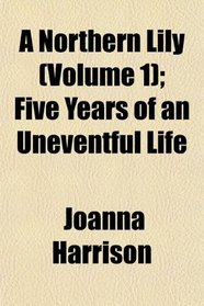 A Northern Lily (Volume 1); Five Years of an Uneventful Life