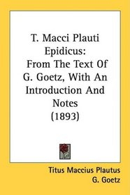T. Macci Plauti Epidicus: From The Text Of G. Goetz, With An Introduction And Notes (1893)