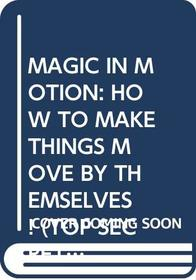 Magic in Motion: How to Make Things Move By Themselves! (Top Secret Magic)
