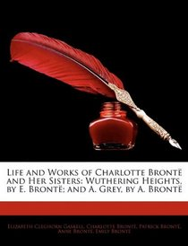 Life and Works of Charlotte Bront� and Her Sisters: Wuthering Heights, by E. Bront�; and A. Grey, by A. Bront�