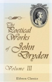 The Poetical Works of John Dryden: With the life of the author. Volume 3