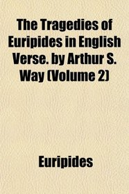 The Tragedies of Euripides in English Verse. by Arthur S. Way (Volume 2)