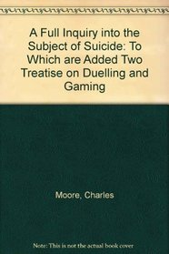 A Full Inquiry into the Subject of Suicide To Which are Added Two Treatises on Duelling and Gaming