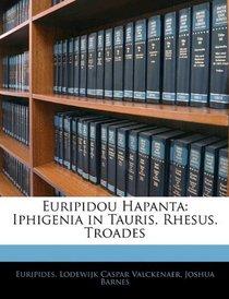 Euripidou Hapanta: Iphigenia in Tauris. Rhesus. Troades