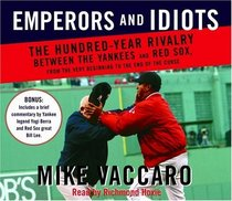 Emperors and Idiots : The Hundred Year Rivalry Between the Yankees and Red Sox, From the Very Beginning to the End of the Curse