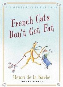 French Cats Don't Get Fat: The Secrets of La Cuisine Feline
