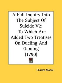 A Full Inquiry Into The Subject Of Suicide V2: To Which Are Added Two Treatises On Dueling And Gaming (1790)
