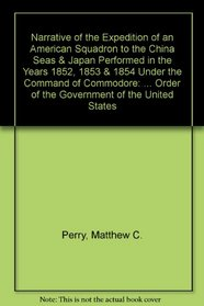 Narrative of the Expedition of an American Squadron to the China Seas & Japan Performed in the Years 1852, 1853 & 1854 Under the Command of Commodore: ... Order of the Government of the United States