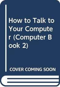 How to Talk to Your Computer (Computer Book 2)