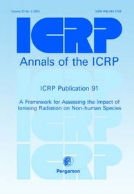 ICRP Publication 91: A Framework for Assessing the Impact of Ionising Radioation on Non-Human Species (International Commission on Radiological Protection)