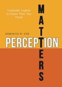 Perception Matters: Customer Loyalty is Easier Than You Think