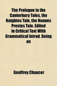 The Prologue to the Canterbury Tales, the Knightes Tale, the Nonnes Prestes Tale. Edited in Critical Text With Grammatical Introd. Being an