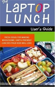 The Laptop Lunch User's Guide: Fresh Ideas for Making Wholesome, Earth-friendly Lunches Your Kids Will Love