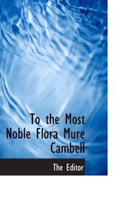 To the Most Noble Flora Mure Cambell
