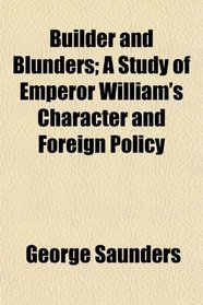 Builder and Blunders; A Study of Emperor William's Character and Foreign Policy