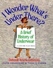 I Wonder What's under There?: A Brief History of Underwear: A Lift-the-Flap Book