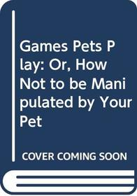 Games Pets Play: Or, How Not to be Manipulated by Your Pet
