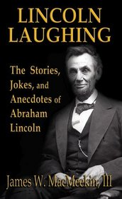 Abraham Lincoln -- Lincoln Laughing - The Stories, Jokes and Anecdotes of Abraham Lincoln