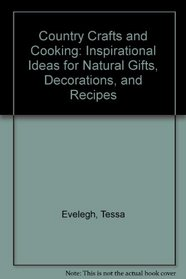 Country Crafts and Cooking: Inspirational Ideas for Natural Gifts, Decorations, and Recipes