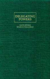 Delegating Powers : A Transaction Cost Politics Approach to Policy Making under Separate Powers (Political Economy of Institutions and Decisions)