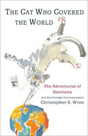 The Cat Who Covered The World : The Adventures Of Henrietta And Her Foreign Correspondent