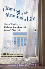 Cleaning and the Meaning of Life : Simple Solutions to Declutter Your Home and Beautify Your Life