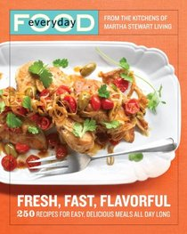 Everyday Food: Fresh, Fast, Flavorful: 250 Recipes for Easy, Delicious Meals All Day Long