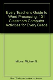 Every Teacher's Guide to Word Processing: 101 Classroom Computer Activities for Every Grade