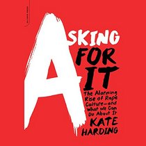Asking for It: The Alarming Rise of Rape Culture and What We Can Do about It