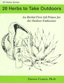 20 Herbs to Take Outdoors: An Herbal First Aid Primer for the Outdoor Enthusiast (20 Herbs series) (20 Herbs Series)