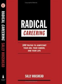 Radical Careering : 100 Truths to Jumpstart Your Job, Your Career, and Your Life