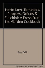 Herbs Love Tomatoes, Peppers, Onions & Zucchini: A Fresh from the Garden Cookbook